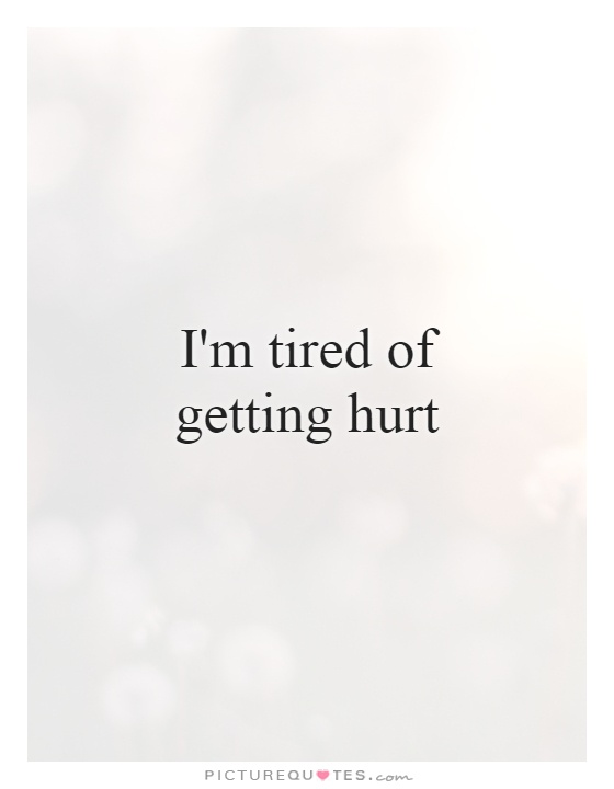 I'm tired of getting hurt