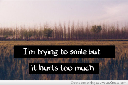 I'm trying to smile but it hurts too much