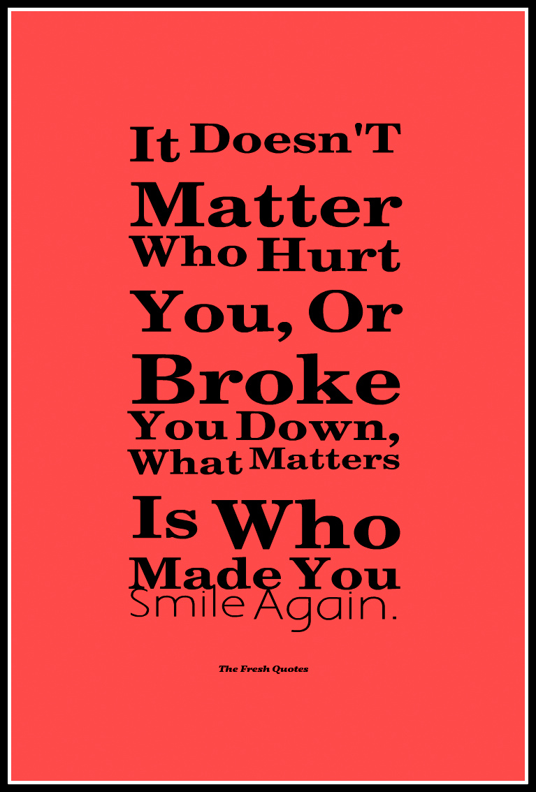 It doesn t matter who hurt you or broke you down what matters