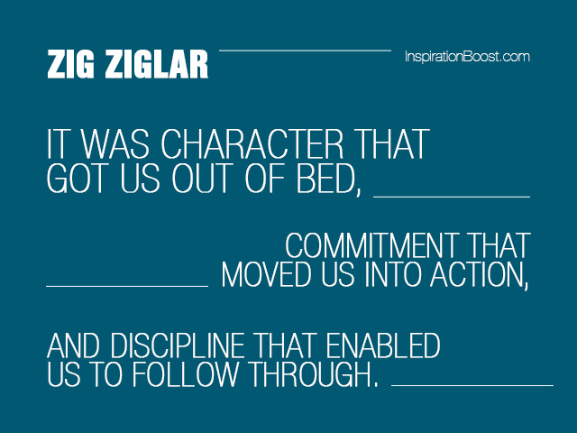 It was character that got us out of bed, commitment that moved us into action, and discipline that enabled us to follow through. Zig Ziglar