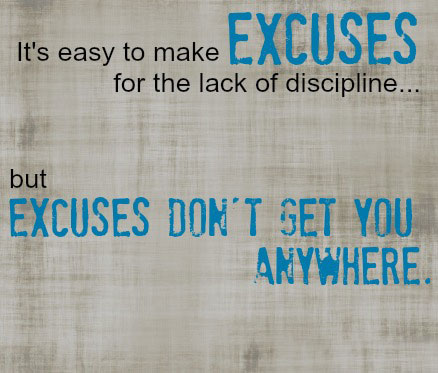 It's easy to make Excuses for the lack of discipline. But Excuses don't get you anywhere.