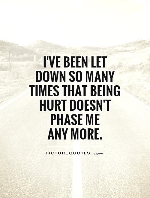 I've been let down so many times that being hurt doesn't phase me any more.