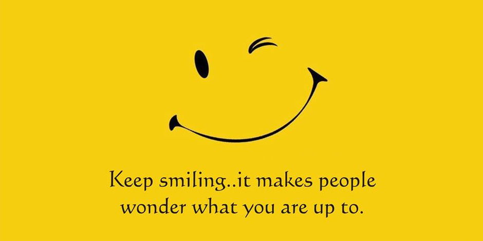 Keep smiling... it makes people wonder what you're up to
