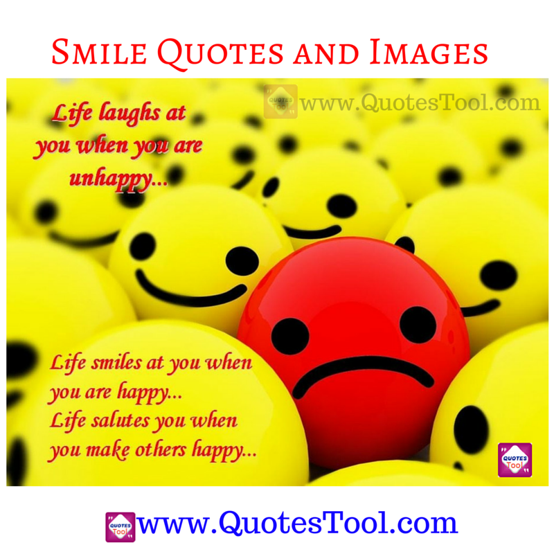 Life laughs at you when you are unhappy. Life smiles at you when you are happy. But, Life salutes you when you make others happy.