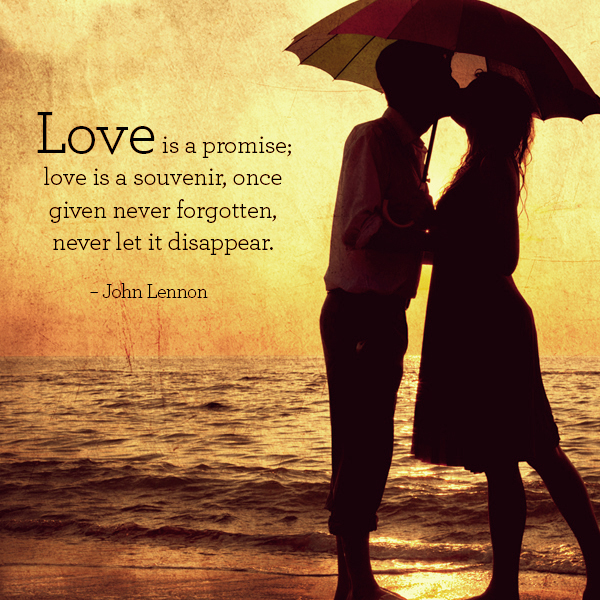 Love is a promise, love is a souvenir, once given never forgotten, never let it disappear. John Lennon