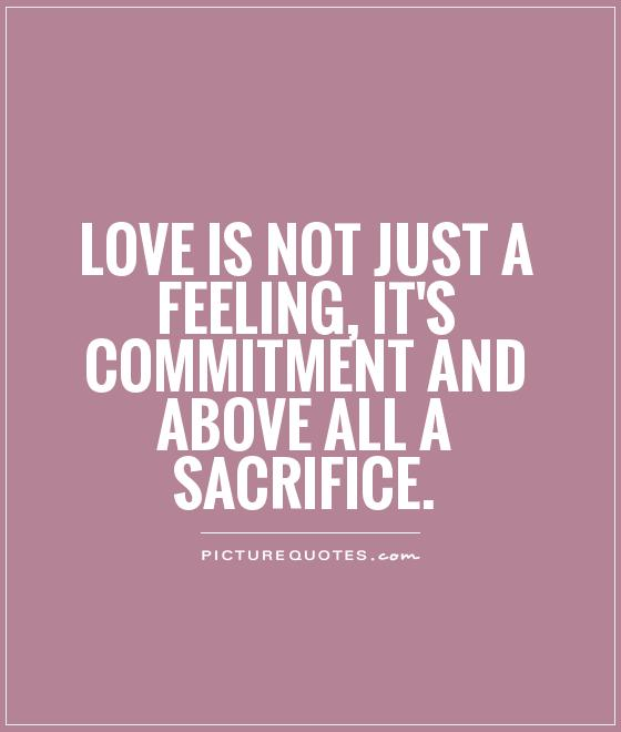 62 top sacrifice quotes sayings love is not just a feeling its commitment and above all a sacrifice altavistaventures Images