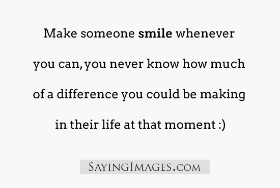 Make someone smile whenever you can, you never know how much of a difference you could be making in their life at that moment.