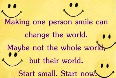 Making one person smile can change the world - maybe not the whole world, but their world...