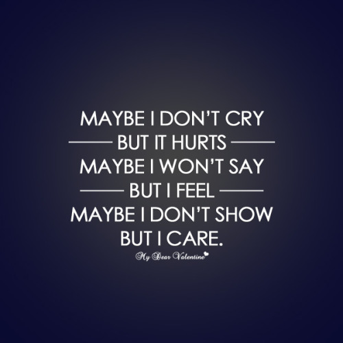 Maybe I don't cry but it hurts, maybe I won't say but i feel maybe i don't show but i care.