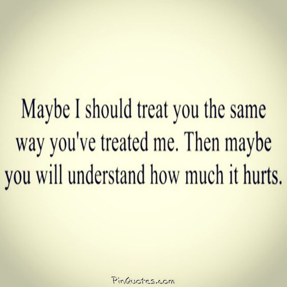 Maybe i should treat you, the same way you've treated me, then maybe you will understand, how much it hurts.