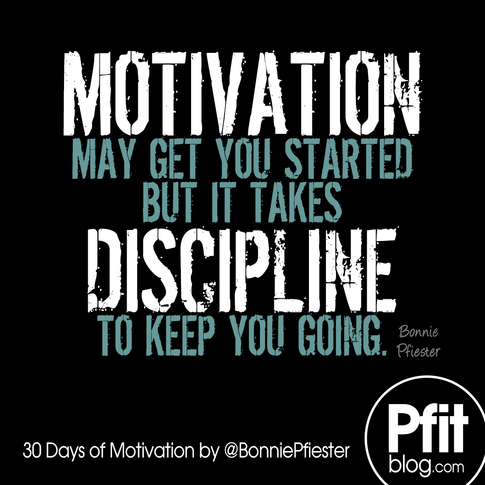 Motivation may get you started but it takes discipline to keep going. Bonnie Pfiester
