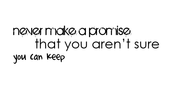 Never Make A Promise That You Aren't Sure You Can Keep