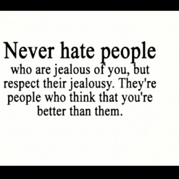 Never hate people who are jealous of you but respect their jealousy because they're the ones who think that you're better than them.