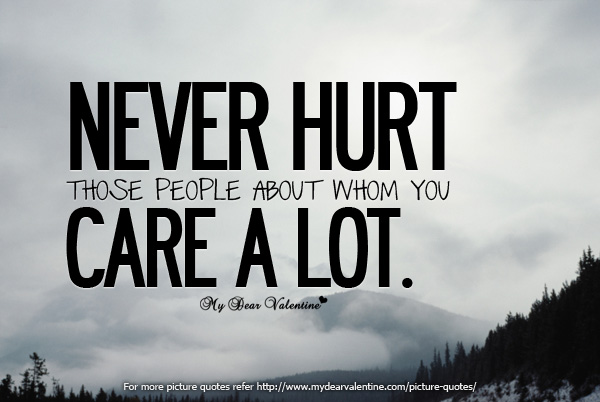 Never hurt those people about whom you care a lot