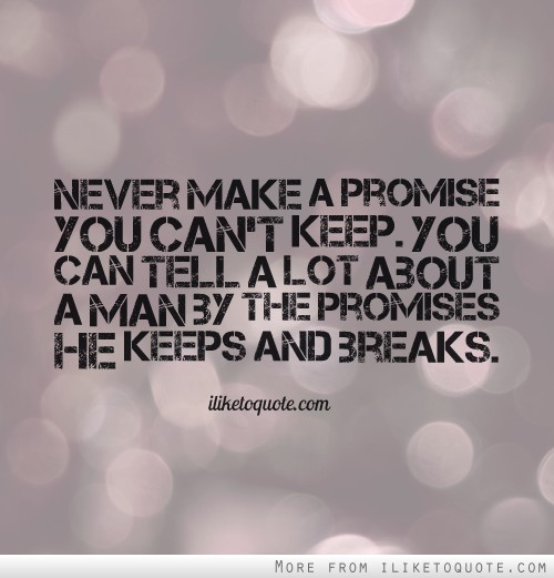 Never make a promise you can't keep. You can tell a lot about a man by the promises he keeps and breaks