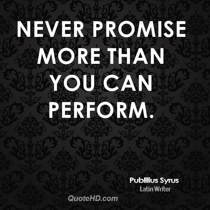 Never promise more than you can perform. Publilius Syrus