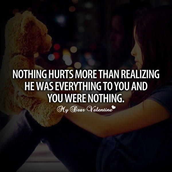Nothing hurts more than realizing he meant everything to you and you were nothing.