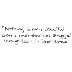 Nothing is more beautiful than a smile that has struggled through tears. Demi Lovato