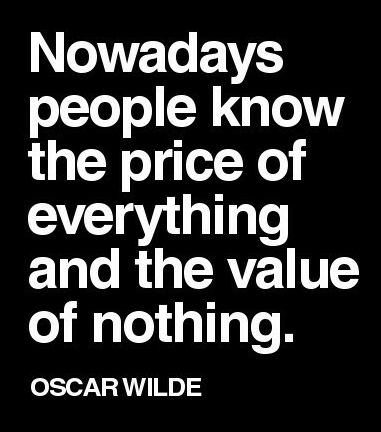 Now A Days People Know The Price Of Everything And The Value Of Nothing. Oscar Wilde