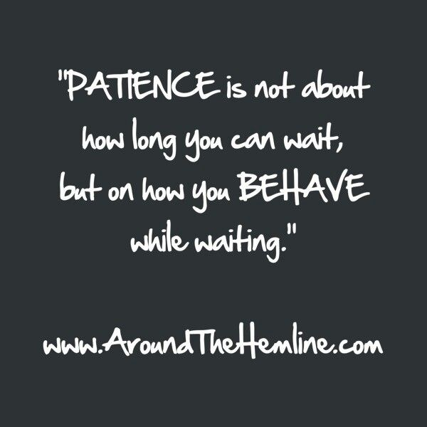 Patience Is Not About How Long You Can Wait, But How Well You Behave While