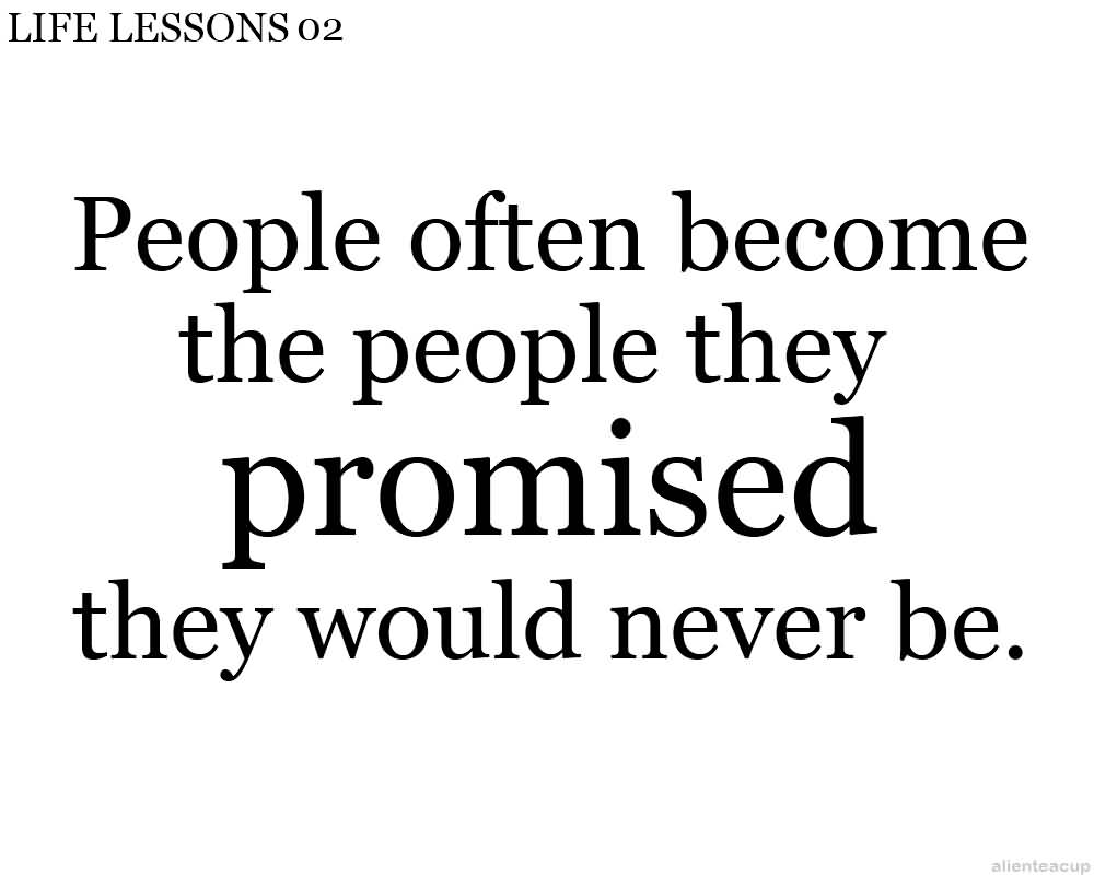 People Often Become The People They Promised They Would Never Be.