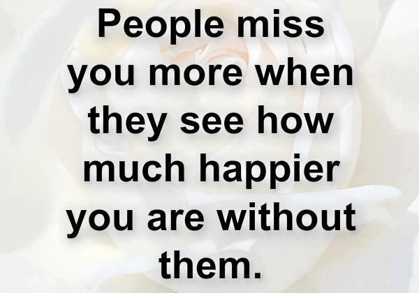 People always miss you more when they see how much happier you are without them.