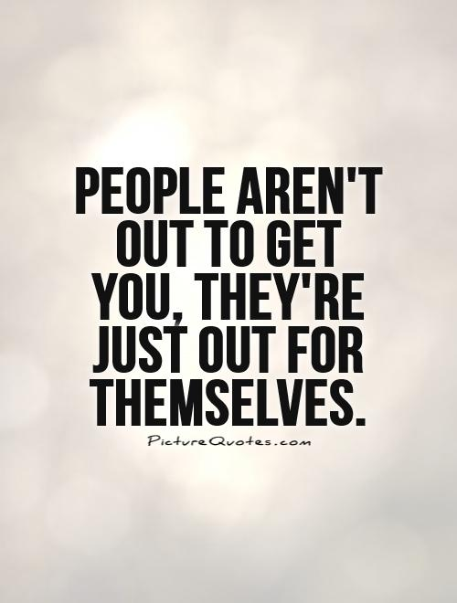 People aren't out to get you, they're just out for themselves.