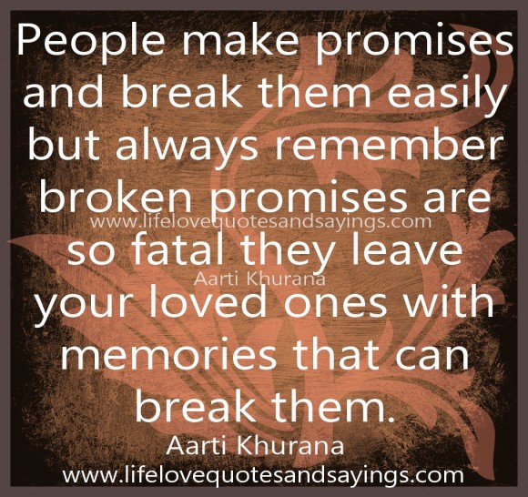 People make promises and break them easily but always remember broken promises are so fatal they leave your loved ones with memories that can break them. Aarti Khurana