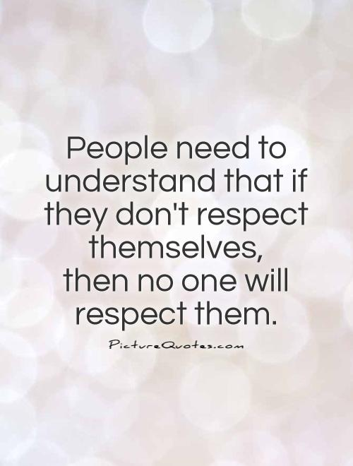 respect for others, mainly on self respect essay Respect is a two syllable word with an endless and broad meaning it is the equivalent of zero judgements and zero discrimination gathering respect is no easy task though and a lot can attest to that they underwent so many harsh events in their lives where they wanted to give up but at the end.