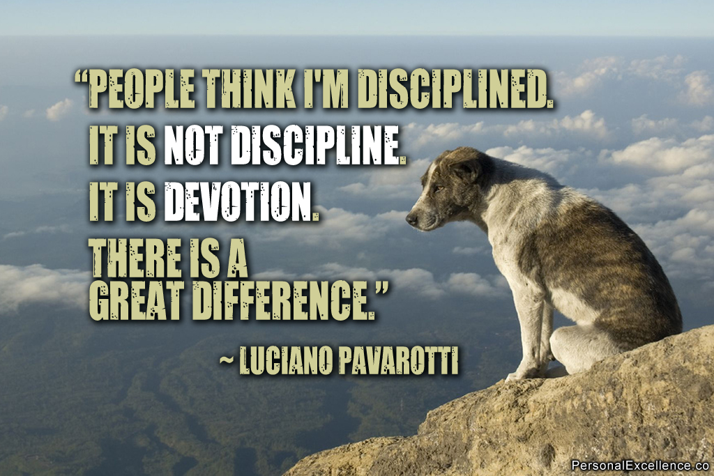 People think I'm disciplined. It is not discipline. It is devotion. There is a great difference. Luciano Pavarotti