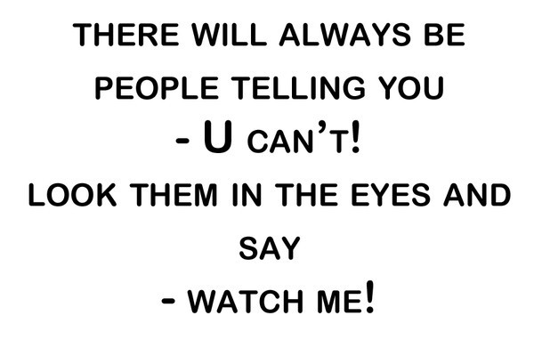 People will always tell you can't, you just smile and say, watch me.