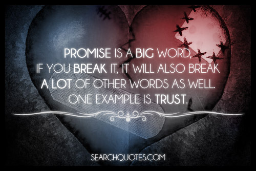 Promise is a big word, if you break it, it will also break a lot of other words as well. One example is trust.