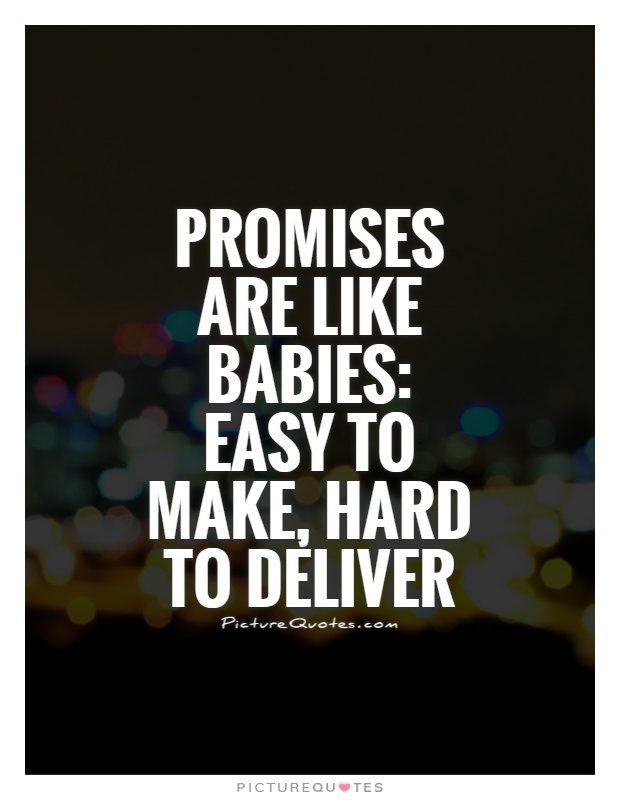 Promises are like babies, easy to make, hard to deliver.
