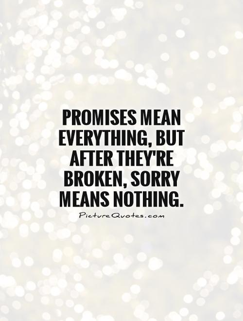 Promises mean everything, but after they're broken, sorry means nothing.