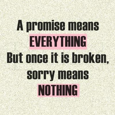 Promises means everything, but after they are broken, sorry means nothing