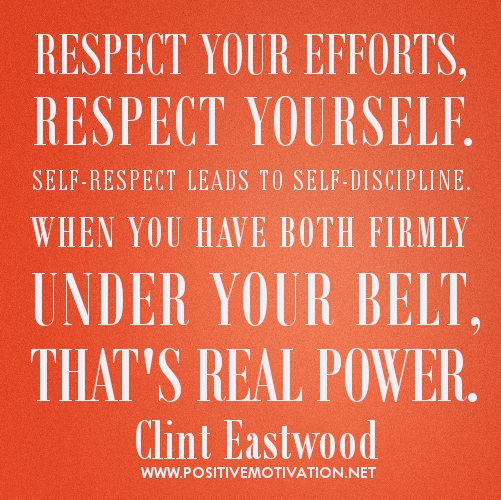 Respect your efforts, respect yourself. Self-respect leads to self-discipline. When you have both firmly under your belt, that's real power.  Clint Eastwood