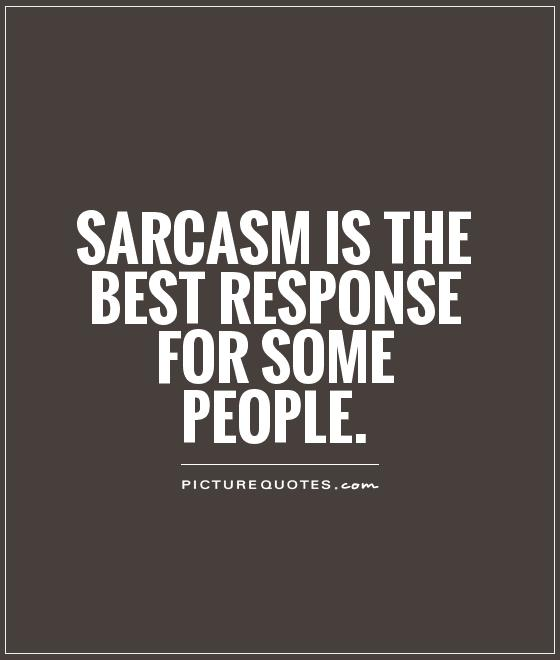 Sarcasm is the BEST response for some people