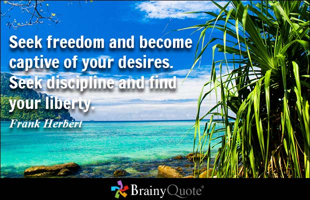 Seek freedom and become captive of your desires. Seek discipline and find your liberty. Frank Herbert