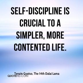Self Discipline Is Crucial To A Simpler More Contented Life. Tenzin Gyatso