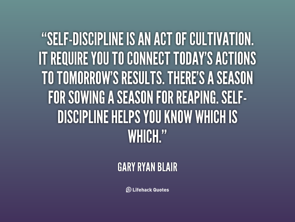Self-discipline is an act of cultivation. It require you to connect today's actions to tomorrow's results. There's a season for sowing a season for reaping. Self-discipline helps you know which is which. Gary Ryan Blair