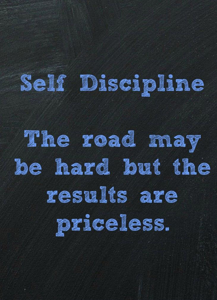 Self discipline the road may be hard but the results are priceless.