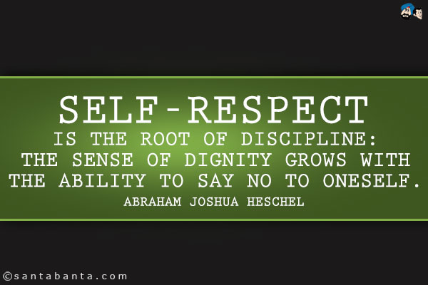 Self-respect is the root of discipline The sense of dignity grows with the ability to say no to oneself. - Abraham Joshua Heschel