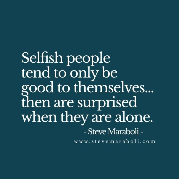 Selfish people tend to only be good to themselves… then are surprised when they are alone. Steve Maraboli