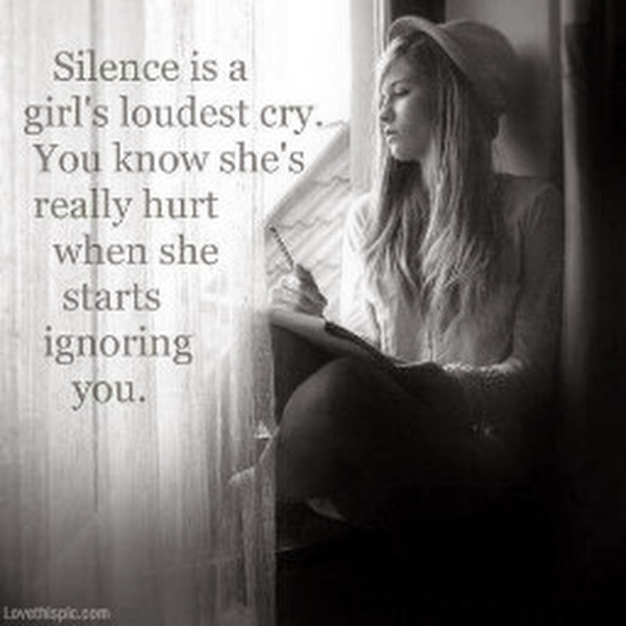 Silence is a girl's loudest cry, you know she's really hurt when she starts ignoring you