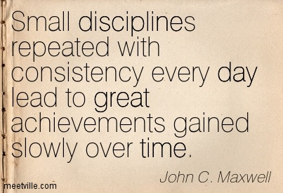 Small Disciplines Repeated With Consistency every Day Lead To Great Achievements Gained Slowly Over Time. John C. Maxwell