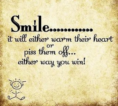 Smile… it will either warm their heart or piss them off… either way you win.