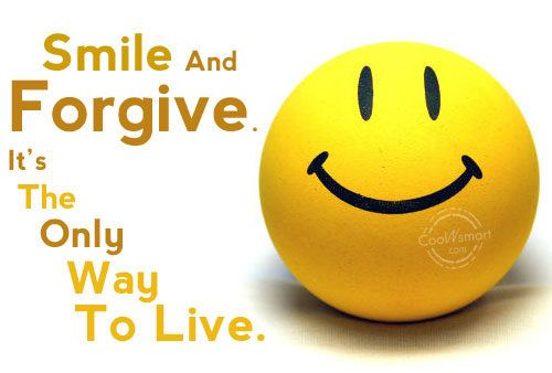 Smile And Forgive; Its The Only Way To Live.
