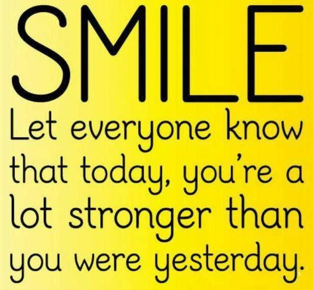 Smile and let everyone know that today, you're a lot stronger than you were yesterday.