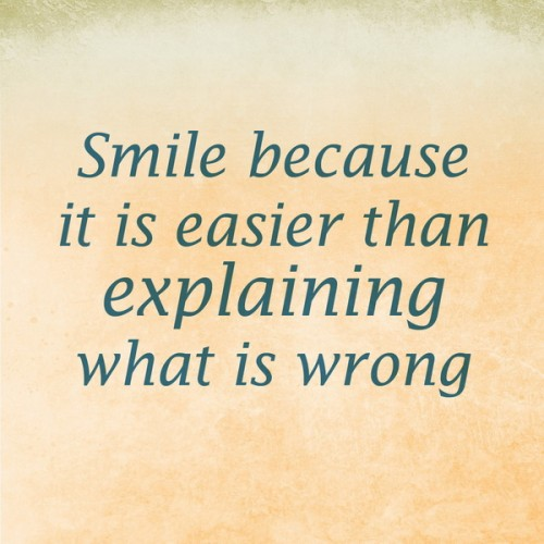Smile because it is easier than explaining what is wrong.