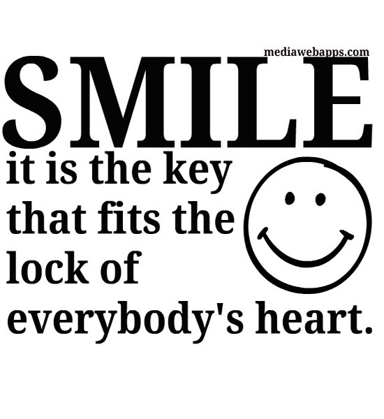 Smile, it is the key that fits the lock of everybody's heart.